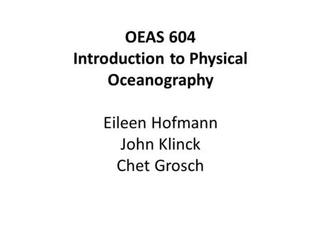 OEAS 604 Introduction to Physical Oceanography Eileen Hofmann John Klinck Chet Grosch.