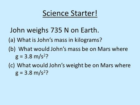 Science Starter! John weighs 735 N on Earth. (a) What is John's mass in kilograms? (b) What would John's mass be on Mars where g = 3.8 m/s 2 ? (c) What.