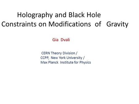 Holography and Black Hole Constraints on Modifications of Gravity Gia Dvali CERN Theory Division / CCPP, New York University / Max Planck Institute for.