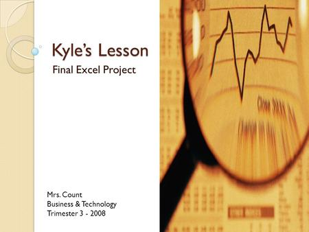 Kyle's Lesson Final Excel Project Mrs. Count Business & Technology Trimester 3 - 2008.