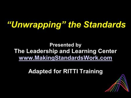 """Unwrapping"" the Standards Presented by The Leadership and Learning Center www.MakingStandardsWork.com Adapted for RITTI Training."