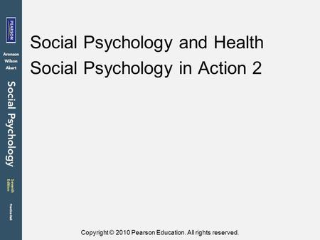 Copyright © 2010 Pearson Education. All rights reserved. Social Psychology and Health Social Psychology in Action 2.