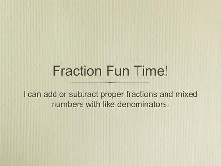 Fraction Fun Time! I can add or subtract proper fractions and mixed numbers with like denominators.