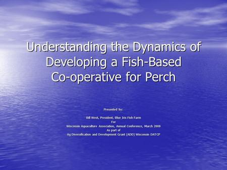 Understanding the Dynamics of Developing a Fish-Based Co-operative for Perch Presented by: Bill West, President, Blue Iris Fish Farm For Wisconsin Aquaculture.
