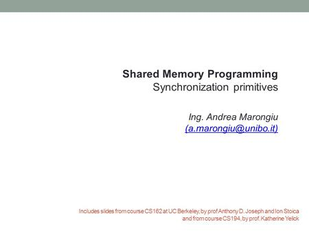 Includes slides from course CS162 at UC Berkeley, by prof Anthony D. Joseph and Ion Stoica and from course CS194, by prof. Katherine Yelick Shared Memory.