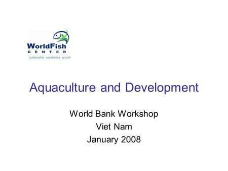 Aquaculture and Development World Bank Workshop Viet Nam January 2008 partnership. excellence. growth.