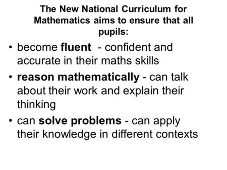 The New National Curriculum for Mathematics aims to ensure that all pupils: become fluent - confident and accurate in their maths skills reason mathematically.