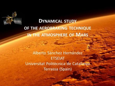 IPPW-9, Toulouse 2012A. Sánchez Hernández, UPC D YNAMICAL STUDY OF THE AEROBRAKING TECHNIQUE IN THE ATMOSPHERE OF M ARS Alberto Sánchez Hernández ETSEIAT.