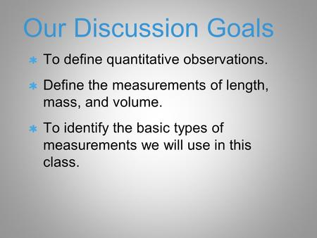 Our Discussion Goals To define quantitative observations. Define the measurements of length, mass, and volume. To identify the basic types of measurements.