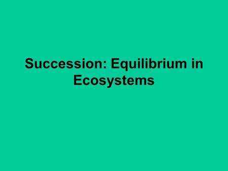 Succession: Equilibrium in Ecosystems
