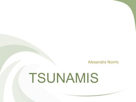 TSUNAMIS Alexandra Norris. Tsunamis Deep water Small amplitudes and long wavelengths Travel at well over 800 km/h Shallow water Wave Shoaling will compress.