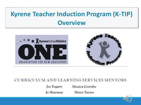 CURRICULUM AND LEARNING SERVICES MENTORS Kyrene Teacher Induction Program (K-TIP) Overview Joy FogartyMonica Crowder Jo ShurmanMoira Turner.