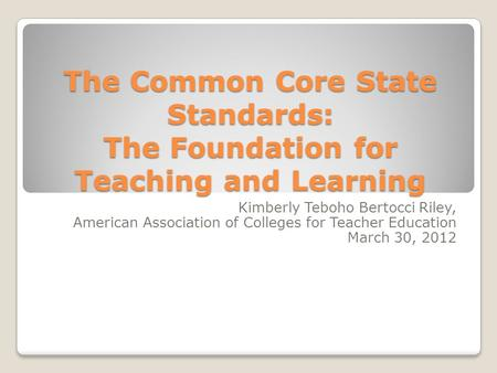 The Common Core State Standards: The Foundation for Teaching and Learning Kimberly Teboho Bertocci Riley, American Association of Colleges for Teacher.