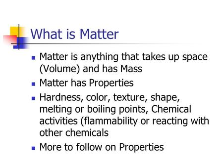 What is Matter Matter is anything that takes up space (Volume) and has Mass Matter has Properties Hardness, color, texture, shape, melting or boiling points,
