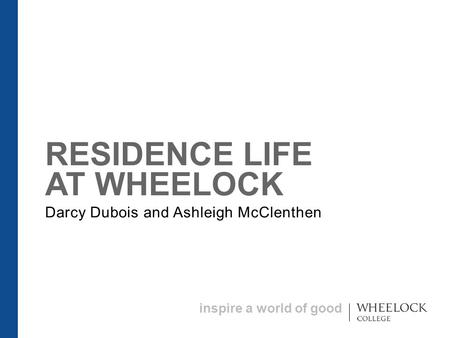 Inspire a world of good RESIDENCE LIFE AT WHEELOCK Darcy Dubois and Ashleigh McClenthen.
