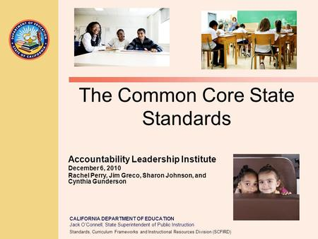 CALIFORNIA DEPARTMENT OF EDUCATION Jack O'Connell, State Superintendent of Public Instruction The Common Core State Standards Accountability Leadership.