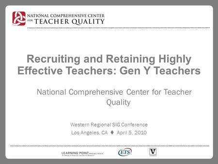 Recruiting and Retaining Highly Effective Teachers: Gen Y Teachers National Comprehensive Center for Teacher Quality Western Regional SIG Conference Los.