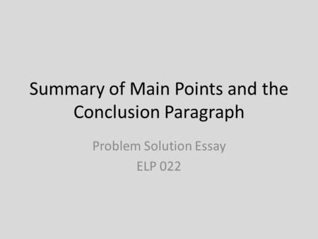 Summary of Main Points and the Conclusion Paragraph Problem Solution Essay ELP 022.