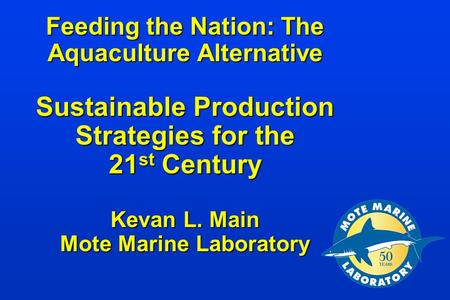 Feeding the Nation: The Aquaculture Alternative Sustainable Production Strategies for the 21 st Century Kevan L. Main Mote Marine Laboratory Feeding the.