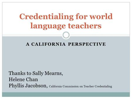 A CALIFORNIA PERSPECTIVE Credentialing for world language teachers Thanks to Sally Mearns, Helene Chan Phyllis Jacobson, California Commission on Teacher.