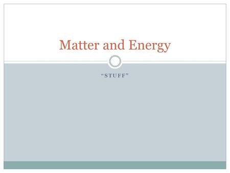 """STUFF"" Matter and Energy. What is Matter? Matter is anything that has both mass and volume. Mass is a measurement of the amount of ""stuff"" in an object."