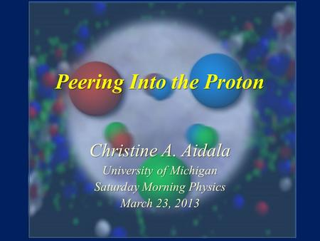 Peering Into the Proton Christine A. Aidala University of Michigan Saturday Morning Physics March 23, 2013.