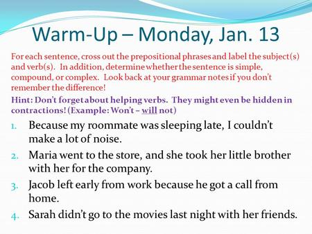Warm-Up – Monday, Jan. 13 For each sentence, cross out the prepositional phrases and label the subject(s) and verb(s). In addition, determine whether the.