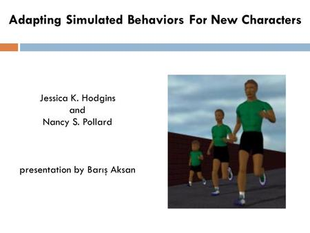 Adapting Simulated Behaviors For New Characters Jessica K. Hodgins and Nancy S. Pollard presentation by Barış Aksan.