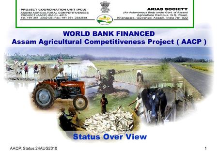 AACP: Status:24AUG20101 WORLD BANK FINANCED Assam Agricultural Competitiveness Project ( AACP ) Status Over View.