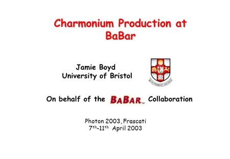 Charmonium Production at BaBar Jamie Boyd University of Bristol Photon 2003, Frascati 7 th -11 th April 2003 On behalf of the Collaboration.