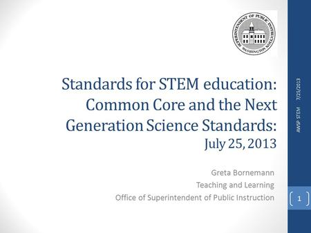Standards for STEM education: Common Core and the Next Generation Science Standards: July 25, 2013 Greta Bornemann Teaching and Learning Office of Superintendent.
