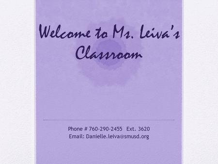 Welcome to Ms. Leiva's Classroom Phone # 760-290-2455 Ext. 3620