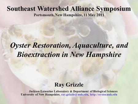 Southeast Watershed Alliance Symposium Portsmouth, New Hampshire, 11 May 2011 Oyster Restoration, Aquaculture, and Bioextraction in New Hampshire Ray Grizzle.