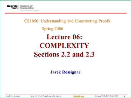 1 Georgia Tech, IIC, GVU, 2006 MAGIC Lab  Rossignac Lecture 06: COMPLEXITY Sections 2.2 and 2.3 Jarek Rossignac CS1050: