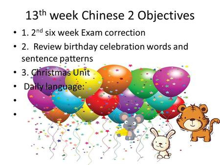 13 th week Chinese 2 Objectives 1. 2 nd six week Exam correction 2. Review birthday celebration words and sentence patterns 3. Christmas Unit Daily language: