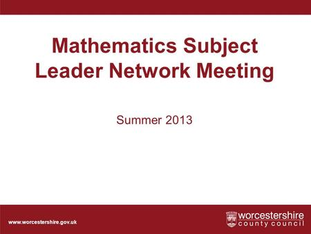 Www.worcestershire.gov.uk Mathematics Subject Leader Network Meeting Summer 2013.