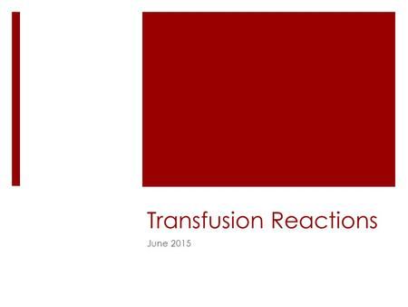 Transfusion Reactions June 2015. Objectives  Be able to recognize the more common transfusion reactions  Learn about treatment and prevention of transfusion.