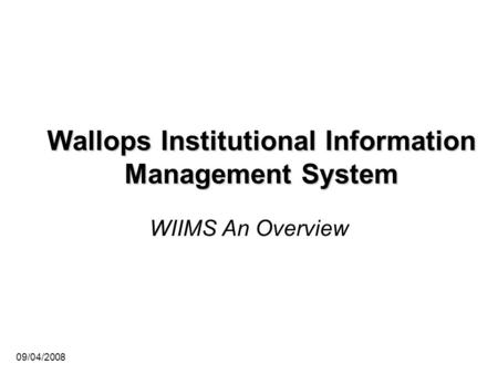 09/04/2008 Wallops Institutional Information Management System WIIMS An Overview.