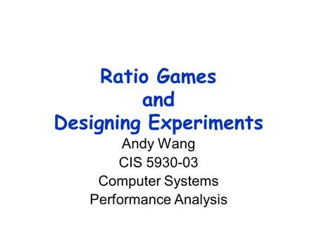 Ratio Games and Designing Experiments Andy Wang CIS 5930-03 Computer Systems Performance Analysis.