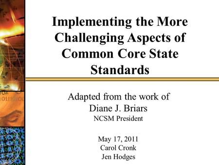 Implementing the More Challenging Aspects of Common Core State Standards Adapted from the work of Diane J. Briars NCSM President May 17, 2011 Carol Cronk.