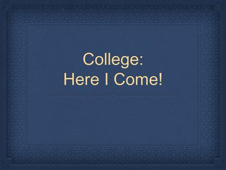 College: Here I Come!. Terminology Spend some time learning important terminology that you need to know for high school and college. Plan to attend the.