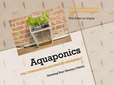 Aquaponics  c  c Growing Your Greens (13min)  m/watch?v=kENge18w.
