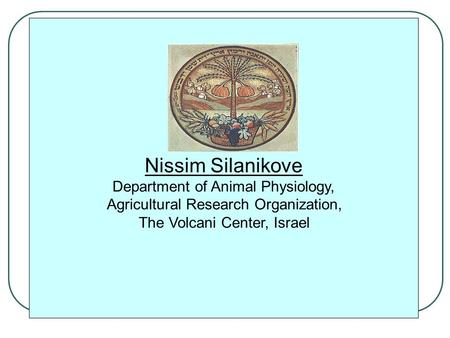 Nissim Silanikove Department of Animal Physiology, Agricultural Research Organization, The Volcani Center, Israel.