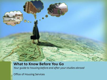 What to Know Before You Go Your guide to housing before and after your studies abroad Office of Housing Services.