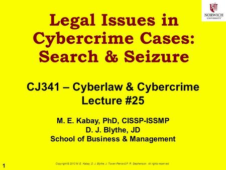 1 Copyright © 2013 M. E. Kabay, D. J. Blythe, J. Tower-Pierce & P. R. Stephenson. All rights reserved. Legal Issues in Cybercrime Cases: Search & Seizure.