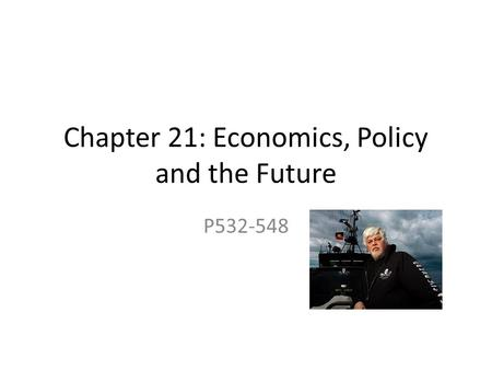 Chapter 21: Economics, Policy and the Future P532-548.