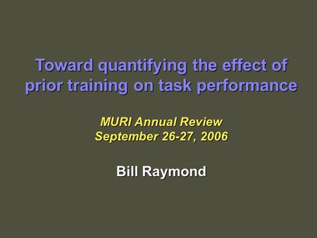 Toward quantifying the effect of prior training on task performance MURI Annual Review September 26-27, 2006 Bill Raymond.