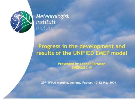 Title Progress in the development and results of the UNIFIED EMEP model Presented by Leonor Tarrason EMEP/MSC-W 29 th TFIAM meeting, Amiens, France, 10-12.