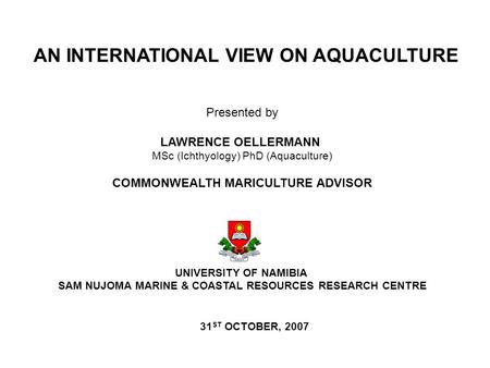 Presented by LAWRENCE OELLERMANN MSc (Ichthyology) PhD (Aquaculture) COMMONWEALTH MARICULTURE ADVISOR UNIVERSITY OF NAMIBIA SAM NUJOMA MARINE & COASTAL.