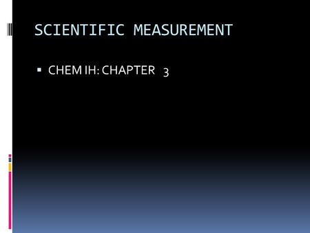 SCIENTIFIC MEASUREMENT  CHEM IH: CHAPTER 3. Stating a Measurement In every measurement there is a  Number followed by a  Unit from a measuring device.